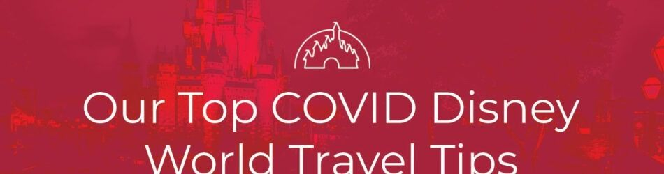 Our Top COVID Disney World Travel Tips